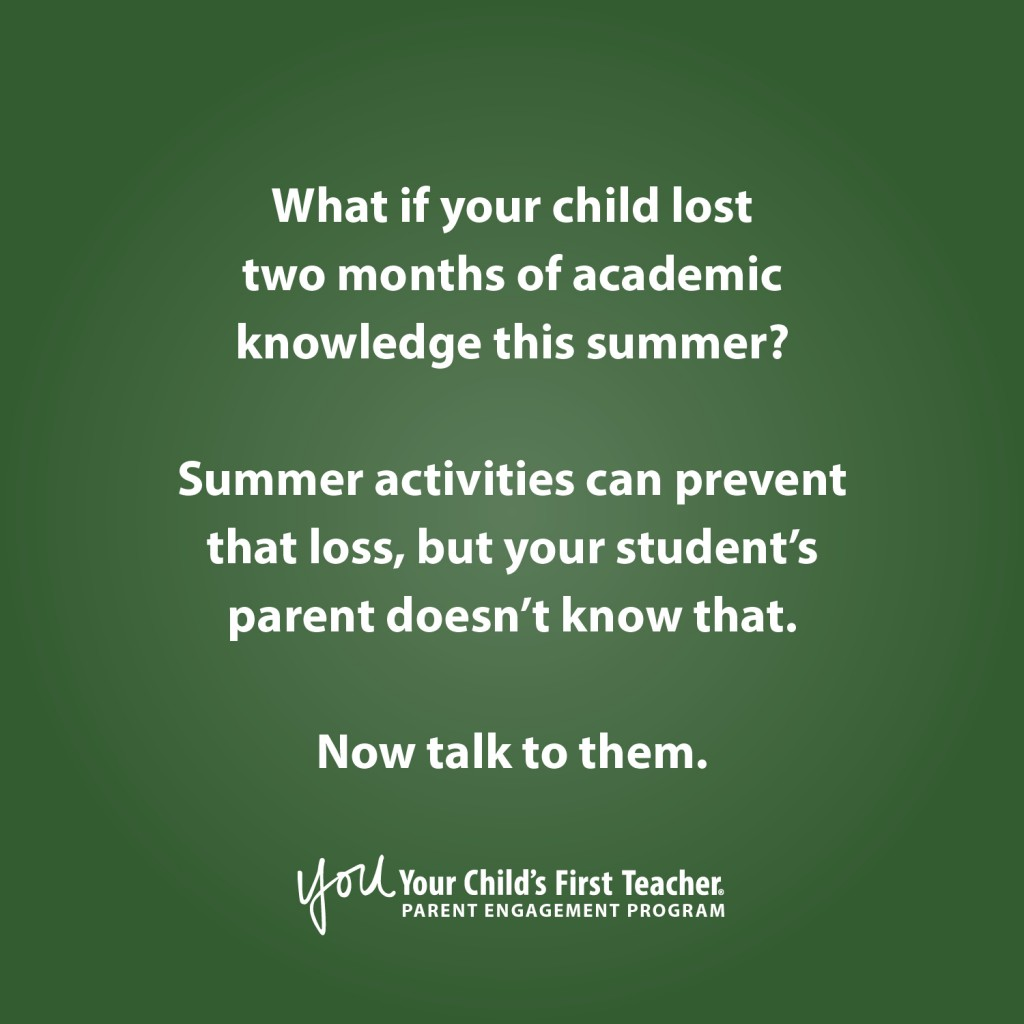 What if your child lost two months of academic knowledge this summer? Summer activities can prevent that loss, but your student's parent doesn't know that. Now talk to them. You: Your Child's First Teacher parent engagement program