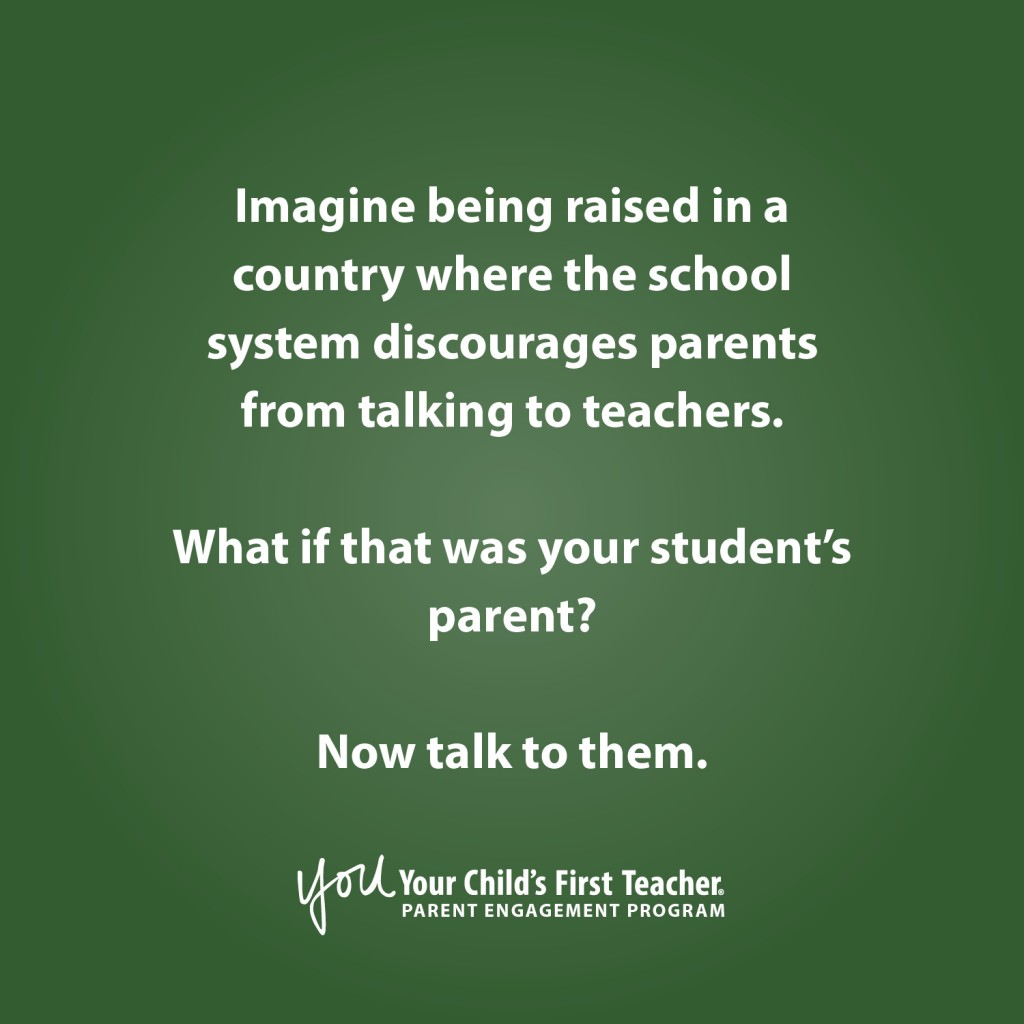 Imagine being raised in a country where the school system discourages parents from talking to teachers. What if that was your student's parent? Now talk to them. YOU: Your Child's First Teacher parent engagement program.